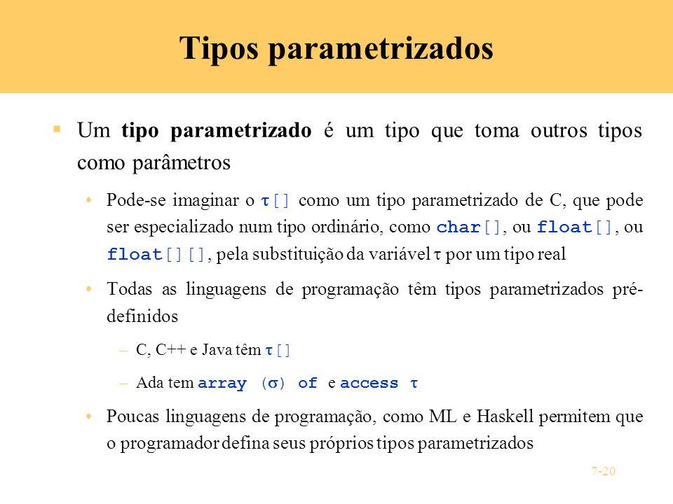 7-20 Tipos parametrizados Um tipo parametrizado é um tipo que toma outros tipos como parâmetros Pode-se imaginar o [] como um tipo parametrizado de C,