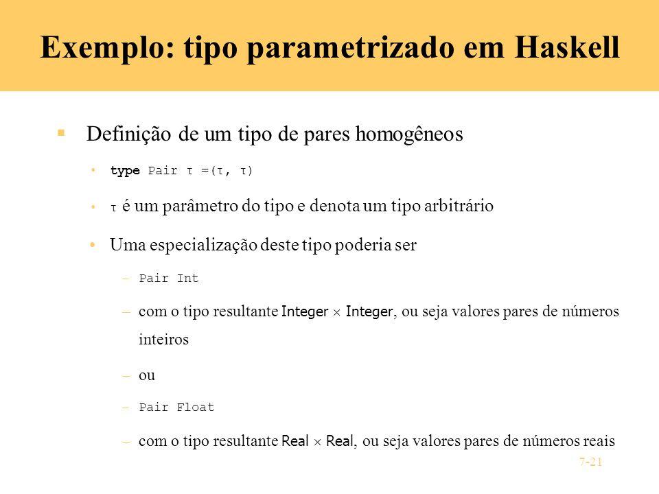 7-21 Exemplo: tipo parametrizado em Haskell Definição de um tipo de pares homogêneos type Pair τ =(τ, τ) τ é um parâmetro do tipo e denota um tipo arb