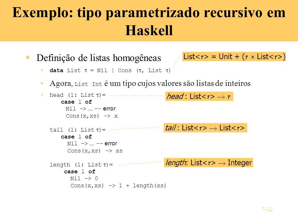 7-22 Exemplo: tipo parametrizado recursivo em Haskell Definição de listas homogêneas data List = Nil | Cons (, List ) Agora, List Int é um tipo cujos