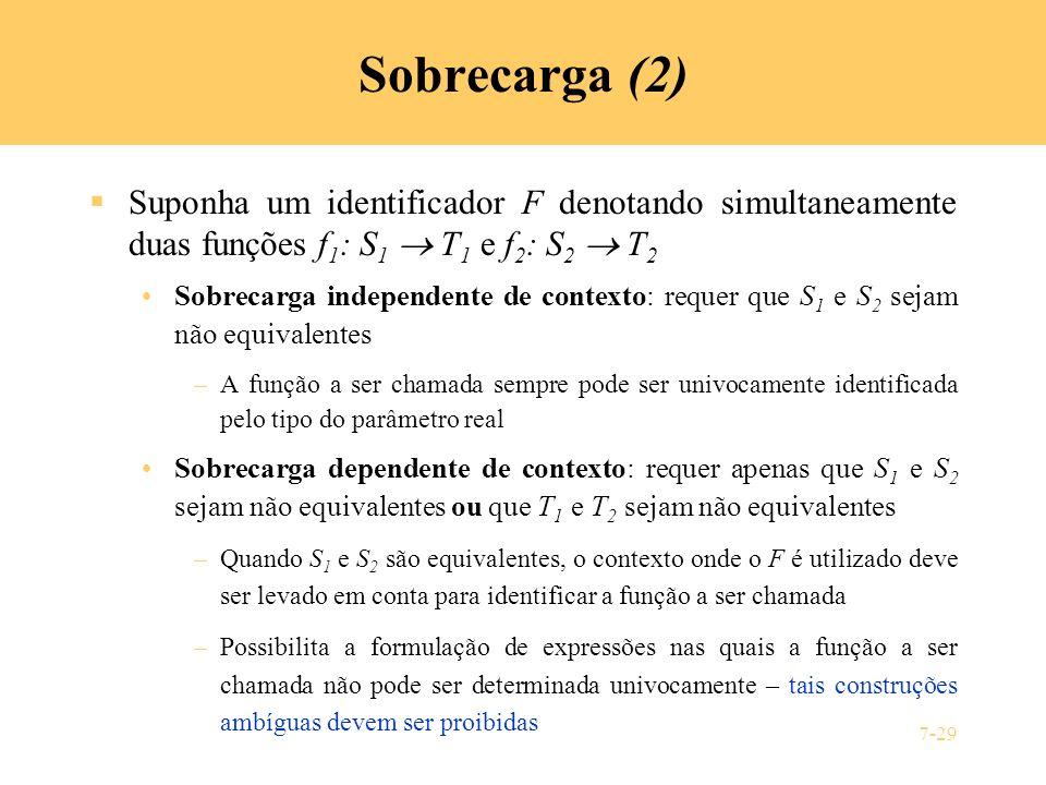 7-29 Sobrecarga (2) Suponha um identificador F denotando simultaneamente duas funções f 1 : S 1 T 1 e f 2 : S 2 T 2 Sobrecarga independente de context