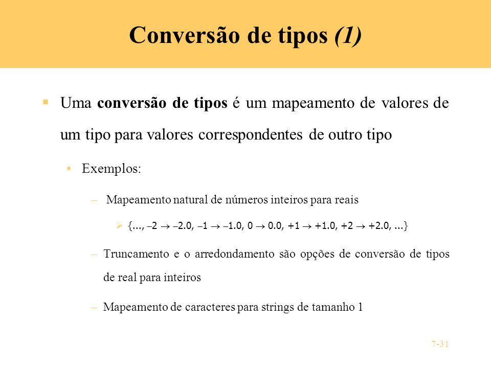 7-31 Conversão de tipos (1) Uma conversão de tipos é um mapeamento de valores de um tipo para valores correspondentes de outro tipo Exemplos: – Mapeam