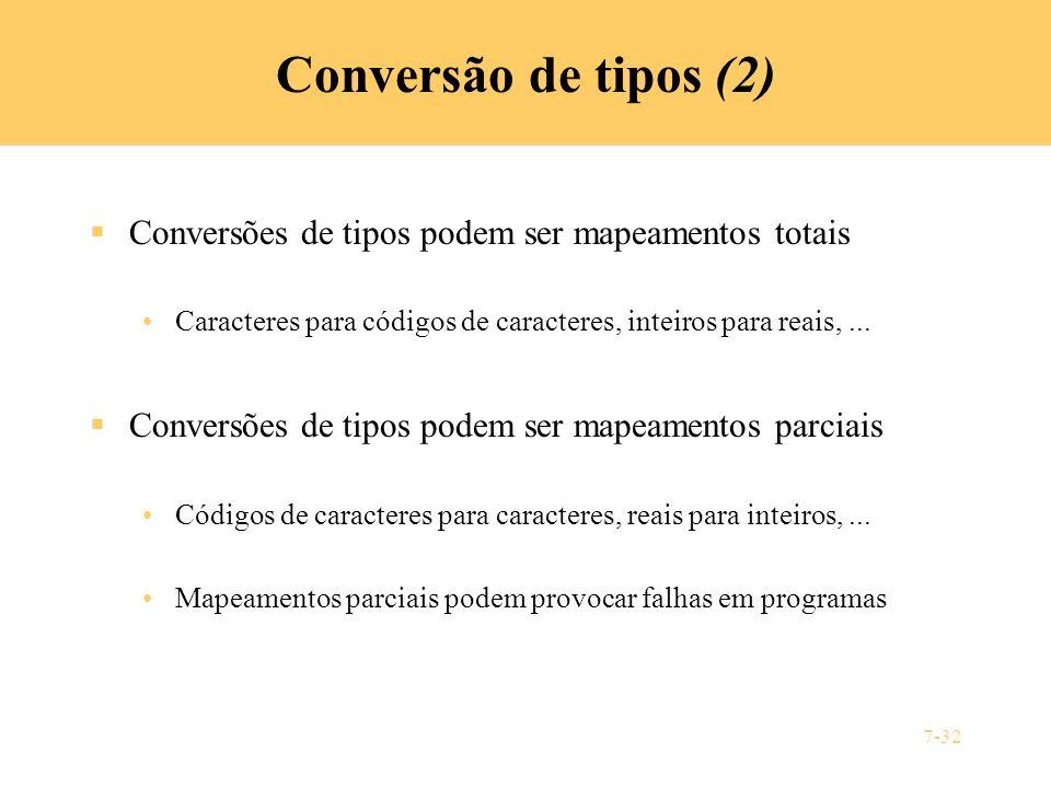 7-32 Conversão de tipos (2) Conversões de tipos podem ser mapeamentos totais Caracteres para códigos de caracteres, inteiros para reais,... Conversões
