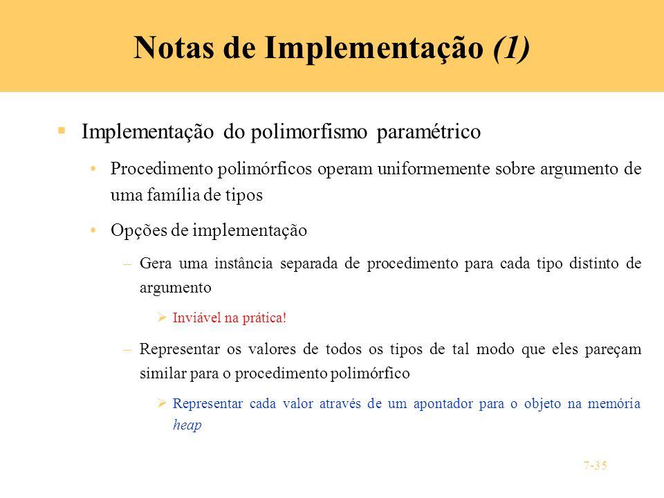 7-35 Notas de Implementação (1) Implementação do polimorfismo paramétrico Procedimento polimórficos operam uniformemente sobre argumento de uma famíli