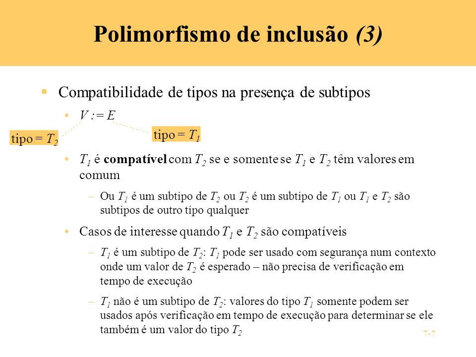 7-7 Polimorfismo de inclusão (3) Compatibilidade de tipos na presença de subtipos V := E T 1 é compatível com T 2 se e somente se T 1 e T 2 têm valore
