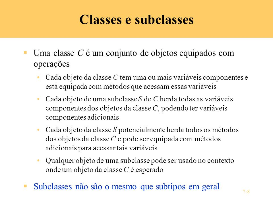 7-9 Exemplo: subclasses de Java como subtipos (1) Considere as classes class Point { protected double x, y; public void draw () {...} } class Circle extends Point { private double r; public void draw () {...} } class Rectangle extends Point { private double w, h; public void draw () {...} }