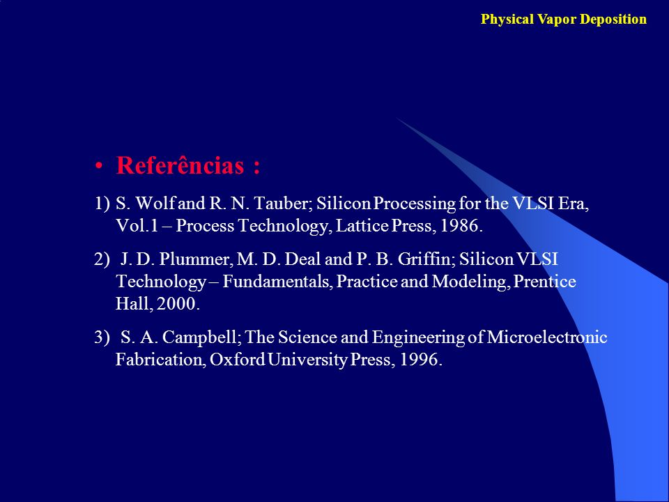 Physical Vapor Deposition Referências : 1)S. Wolf and R. N. Tauber; Silicon Processing for the VLSI Era, Vol.1 – Process Technology, Lattice Press, 19