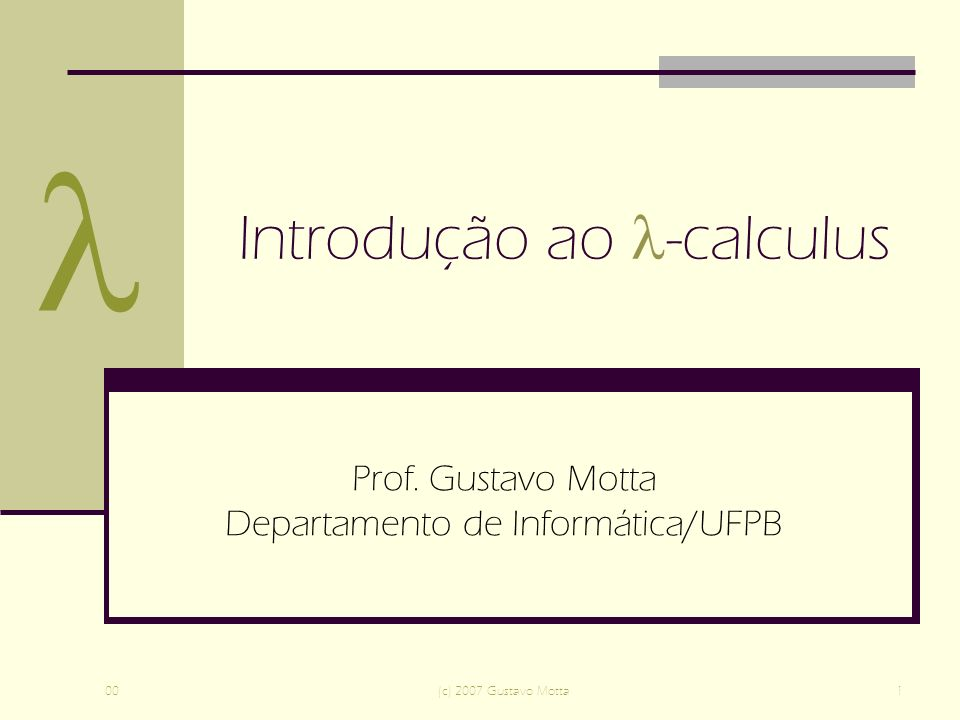 00(c) 2007 Gustavo Motta1 Introdução ao -calculus Prof. Gustavo Motta Departamento de Informática/UFPB