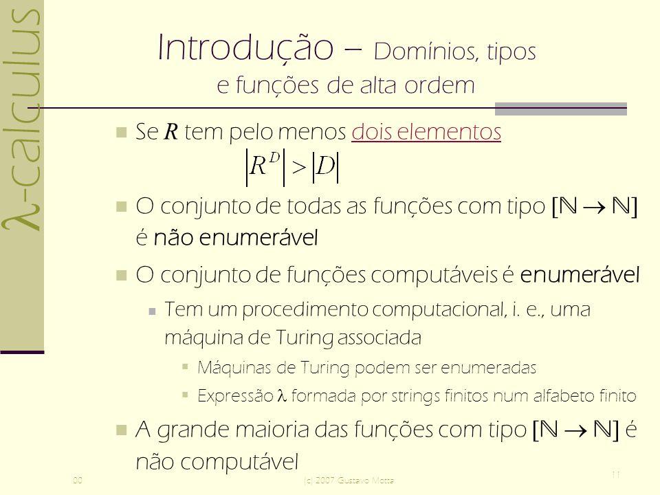 -calculus 00(c) 2007 Gustavo Motta 11 Introdução – Domínios, tipos e funções de alta ordem Se R tem pelo menos dois elementosdois elementos O conjunto de todas as funções com tipo [ ] é não enumerável O conjunto de funções computáveis é enumerável Tem um procedimento computacional, i.