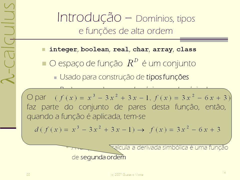 -calculus 00(c) 2007 Gustavo Motta 14 Introdução – Domínios, tipos e funções de alta ordem integer, boolean, real, char, array, class O espaço de função é um conjunto Usado para construção de tipos funções Pode ser usado como domínio e co-domínio de outras funções [ ] é um tipo para funções de alta ordem (ou funcionais), funções que recebem funções como argumento e devolvem funções como resultado A função que calcula a derivada simbólica é uma função de segunda ordem O par faz parte do conjunto de pares desta função, então, quando a função é aplicada, tem-se