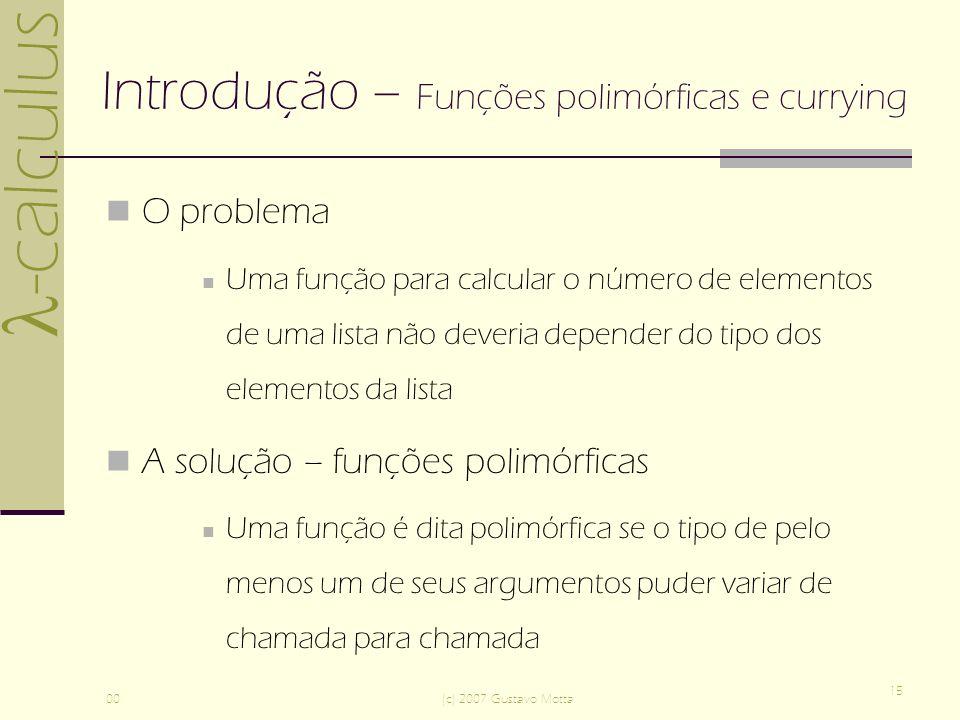 -calculus 00(c) 2007 Gustavo Motta 15 Introdução – Funções polimórficas e currying O problema Uma função para calcular o número de elementos de uma lista não deveria depender do tipo dos elementos da lista A solução – funções polimórficas Uma função é dita polimórfica se o tipo de pelo menos um de seus argumentos puder variar de chamada para chamada