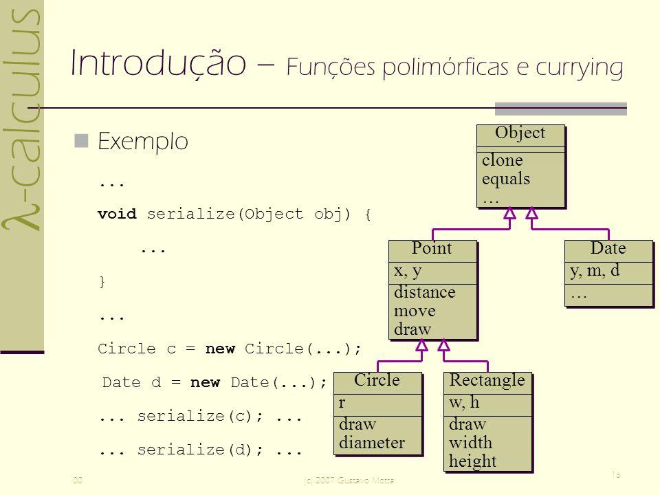 -calculus 00(c) 2007 Gustavo Motta 16 Introdução – Funções polimórficas e currying Exemplo... void serialize(Object obj) {... }... Circle c = new Circ