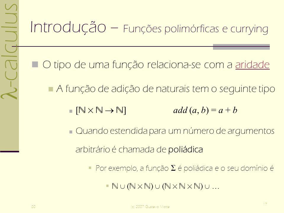 -calculus 00(c) 2007 Gustavo Motta 17 Introdução – Funções polimórficas e currying O tipo de uma função relaciona-se com a aridadearidade A função de adição de naturais tem o seguinte tipo [ ]add (a, b) = a + b Quando estendida para um número de argumentos arbitrário é chamada de poliádica Por exemplo, a função é poliádica e o seu domínio é ( ) ( ) …