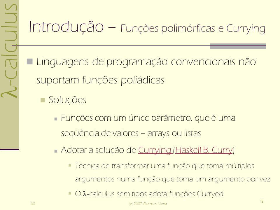 -calculus 00(c) 2007 Gustavo Motta 18 Introdução – Funções polimórficas e Currying Linguagens de programação convencionais não suportam funções poliád
