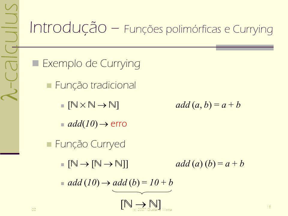 -calculus 00(c) 2007 Gustavo Motta 19 Introdução – Funções polimórficas e Currying Exemplo de Currying Função tradicional [ ]add (a, b) = a + b add(10