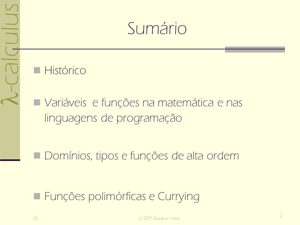 -calculus 00(c) 2007 Gustavo Motta 2 Sumário Histórico Variáveis e funções na matemática e nas linguagens de programação Domínios, tipos e funções de alta ordem Funções polimórficas e Currying