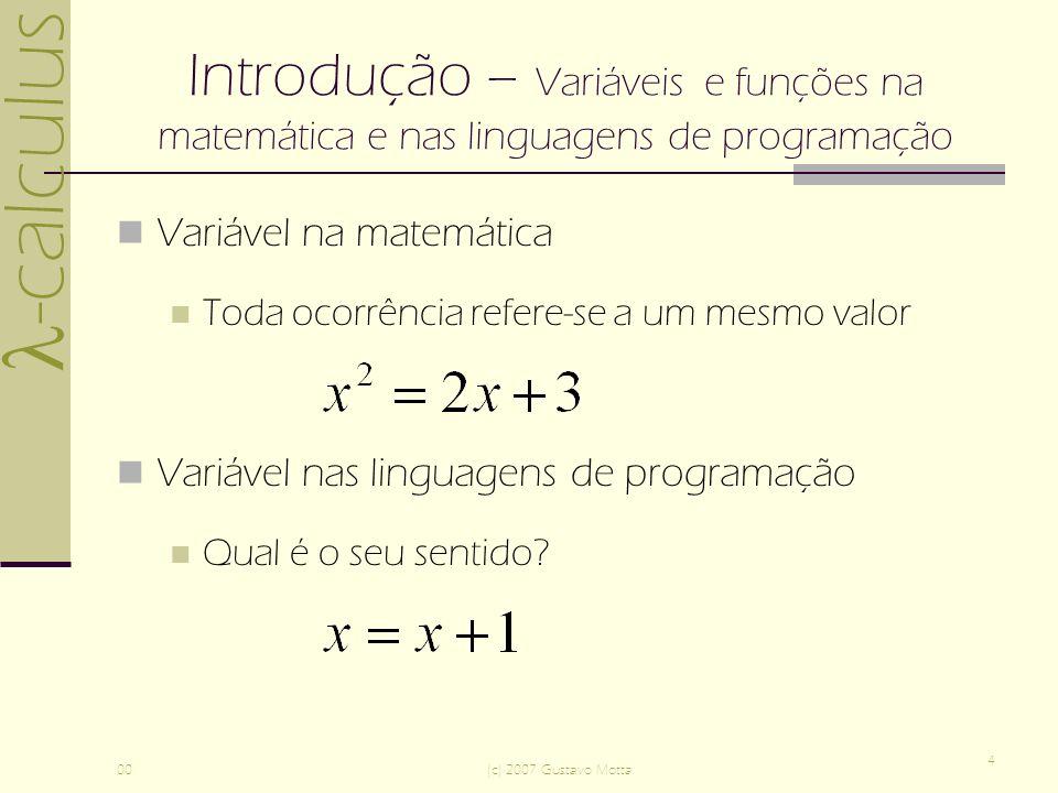 -calculus 00(c) 2007 Gustavo Motta 5 Introdução – Variáveis e funções na matemática e nas linguagens de programação Modos de uso de variáveis em textos matemáticos livre Ocorrência livre de variáveis x representa um valor fixo implicitamente definido por uma equação ou outra relação Ocorrência amarrada (bounded) de variáveis