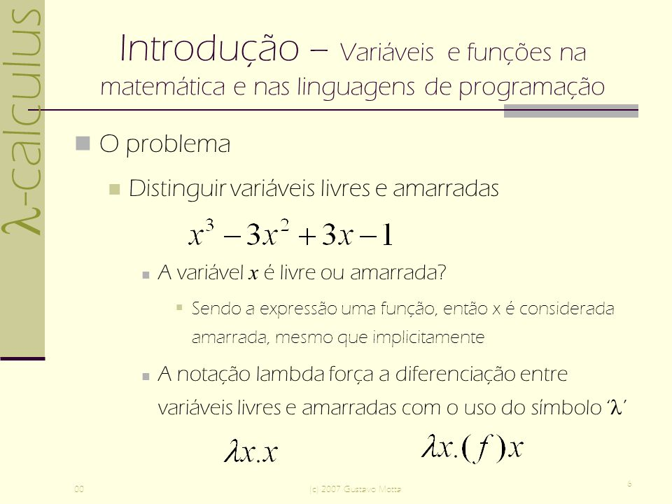 -calculus 00(c) 2007 Gustavo Motta 6 Introdução – Variáveis e funções na matemática e nas linguagens de programação O problema Distinguir variáveis livres e amarradas A variável x é livre ou amarrada.