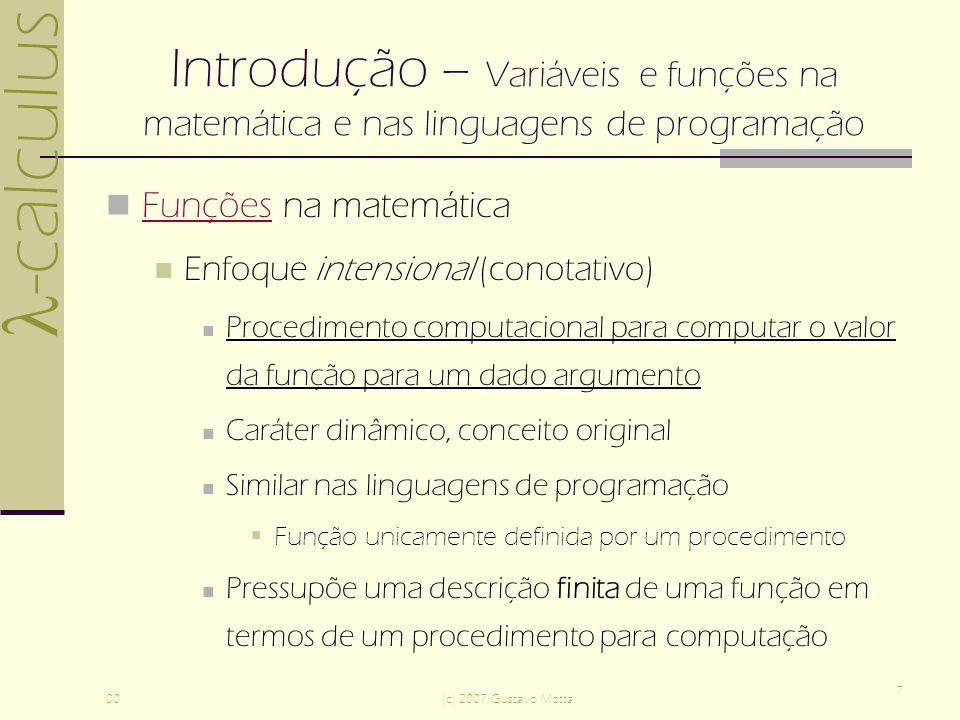 -calculus 00(c) 2007 Gustavo Motta 18 Introdução – Funções polimórficas e Currying Linguagens de programação convencionais não suportam funções poliádicas Soluções Funções com um único parâmetro, que é uma seqüência de valores – arrays ou listas Adotar a solução de Currying (Haskell B.