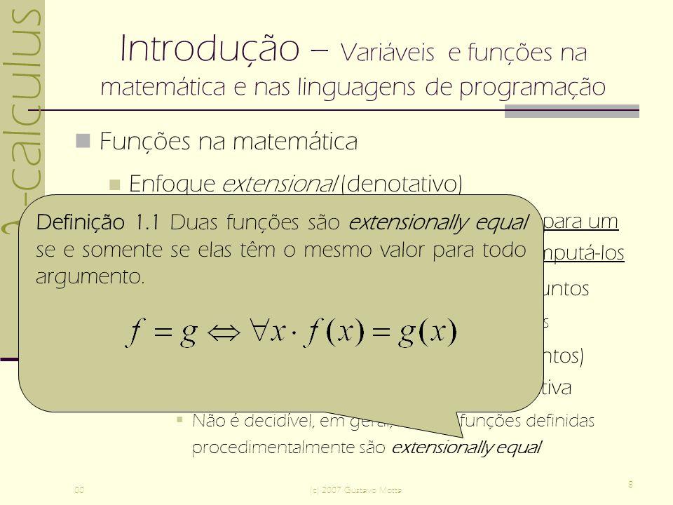 -calculus 00(c) 2007 Gustavo Motta 8 Introdução – Variáveis e funções na matemática e nas linguagens de programação Funções na matemática Enfoque extensional (denotativo) Postula a existência de um valor da função para um dado argumento sem especificar como computá-los Caráter estático, baseado na teoria de conjuntos Funções como conjuntos de pares ordenados Diferentes funções conotativas (procedimentos) podem computar a mesma função denotativa Não é decidível, em geral, se duas funções definidas procedimentalmente são extensionally equal Definição 1.1 Duas funções são extensionally equal se e somente se elas têm o mesmo valor para todo argumento.