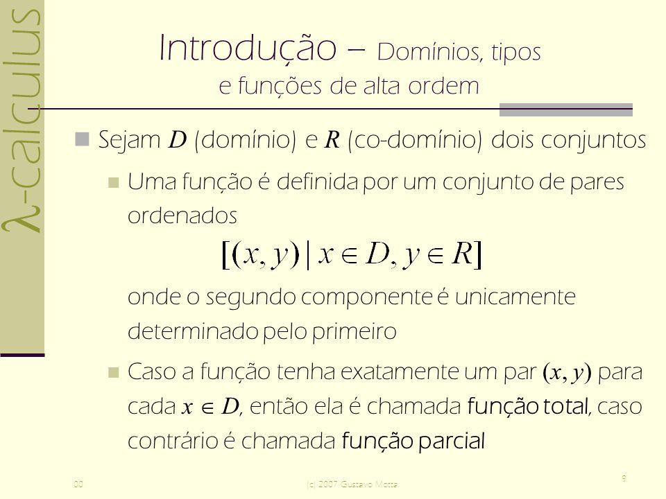 -calculus 00(c) 2007 Gustavo Motta 9 Introdução – Domínios, tipos e funções de alta ordem Sejam D (domínio) e R (co-domínio) dois conjuntos Uma função é definida por um conjunto de pares ordenados onde o segundo componente é unicamente determinado pelo primeiro Caso a função tenha exatamente um par (x, y) para cada x D, então ela é chamada função total, caso contrário é chamada função parcial