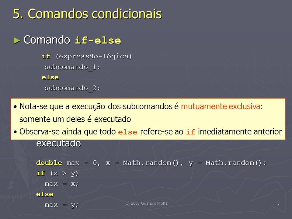 (C) 2008 Gustavo Motta3 Comando if-else Comando if-else if (expressão-lógica) subcomando_1; subcomando_1; else else subcomando_2; subcomando_2; Caso a expressão lógica seja avaliada true, então o subcomando_1 é escolhido para execução, caso contrário ( false ), o subcomando_2 é selecionado e executado Caso a expressão lógica seja avaliada true, então o subcomando_1 é escolhido para execução, caso contrário ( false ), o subcomando_2 é selecionado e executado double max = 0, x = Math.random(), y = Math.random(); if (x > y) max = x; max = x;else max = y; max = y; 5.