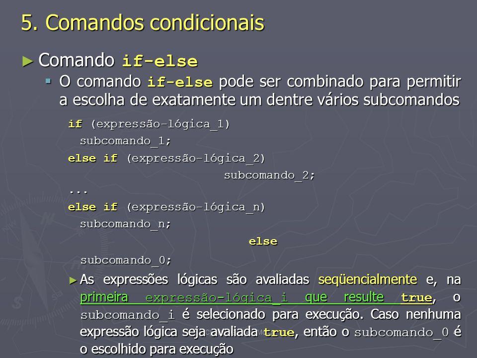 (C) 2008 Gustavo Motta4 Comando if-else Comando if-else O comando if-else pode ser combinado para permitir a escolha de exatamente um dentre vários subcomandos O comando if-else pode ser combinado para permitir a escolha de exatamente um dentre vários subcomandos if (expressão-lógica_1) subcomando_1; subcomando_1; else if (expressão-lógica_2) else if (expressão-lógica_2) subcomando_2;...