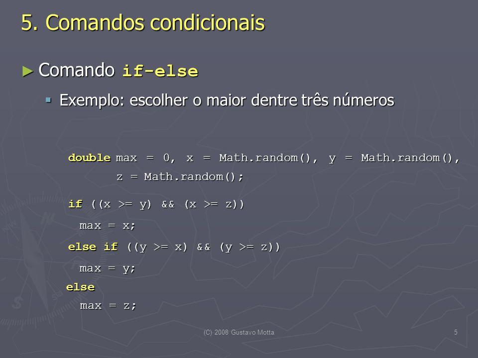 (C) 2008 Gustavo Motta5 Comando if-else Comando if-else Exemplo: escolher o maior dentre três números Exemplo: escolher o maior dentre três números doublemax = 0, x = Math.random(), y = Math.random(), z = Math.random(); if ((x >= y) && (x >= z)) if ((x >= y) && (x >= z)) max = x; max = x; else if ((y >= x) && (y >= z)) else if ((y >= x) && (y >= z)) max = y; else max = z; max = y; else max = z; 5.