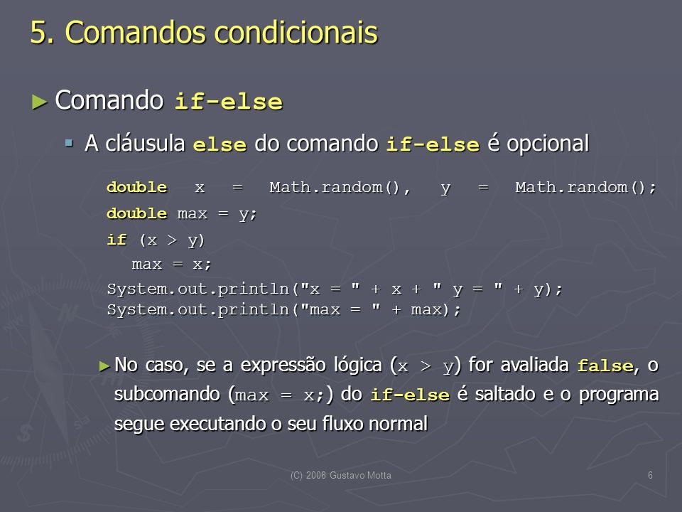 (C) 2008 Gustavo Motta6 Comando if-else Comando if-else A cláusula else do comando if-else é opcional A cláusula else do comando if-else é opcional double x = Math.random(), y = Math.random(); double max = y; if (x > y) if (x > y) max = x; System.out.println( x = + x + y = + y); System.out.println( max = + max); System.out.println( x = + x + y = + y); System.out.println( max = + max); No caso, se a expressão lógica ( x > y ) for avaliada false, o subcomando ( max = x; ) do if-else é saltado e o programa segue executando o seu fluxo normal No caso, se a expressão lógica ( x > y ) for avaliada false, o subcomando ( max = x; ) do if-else é saltado e o programa segue executando o seu fluxo normal 5.