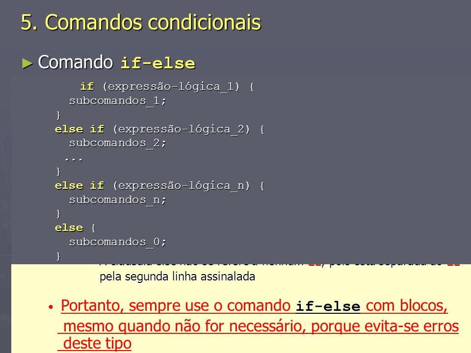 (C) 2008 Gustavo Motta7 Comando if-else Comando if-else Os subcomandos de um comando if-else podem (e devem) ser agrupados em blocos Os subcomandos de um comando if-else podem (e devem) ser agrupados em blocos if ((saldo + valor) <= limite) { saldo = saldo + valor; saldo = saldo + valor; creditaBonus(valor); creditaBonus(valor);} else { System.out.println( Limite de crédito não pode ser excedido ); System.out.println( Limite de crédito não pode ser excedido );} No caso, os respectivos blocos das cláusulas if e else é que são considerados subcomandos No caso, os respectivos blocos das cláusulas if e else é que são considerados subcomandos Não explicitar os blocos pode ocasionar erros e dificultar o entendimento Não explicitar os blocos pode ocasionar erros e dificultar o entendimento 5.