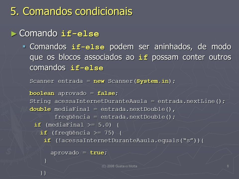 (C) 2008 Gustavo Motta8 Comando if-else Comando if-else Comandos if-else podem ser aninhados, de modo que os blocos associados ao if possam conter outros comandos if-else Comandos if-else podem ser aninhados, de modo que os blocos associados ao if possam conter outros comandos if-else Scanner entrada = new Scanner(System.in); boolean aprovado = false; String acessaInternetDuranteAaula = entrada.nextLine(); double mediaFinal = entrada.nextDouble(), freqüência = entrada.nextDouble(); if (mediaFinal >= 5.0) { if (freqüência >= 75) { if (!acessaInternetDuranteAaula.equals(s)){ aprovado = true; } aprovado = true; } }} }} 5.