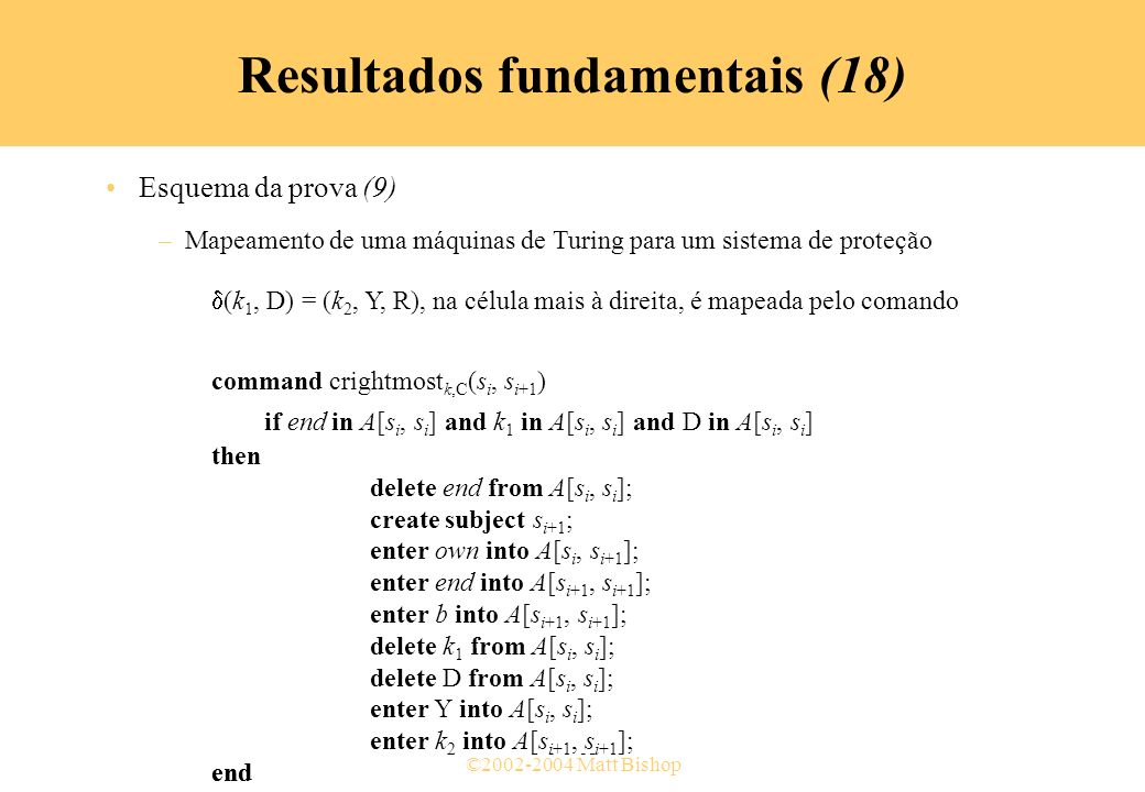 ©2002-2004 Matt Bishop Esquema da prova (9) –Mapeamento de uma máquinas de Turing para um sistema de proteção (k 1, D) = (k 2, Y, R), na célula mais à direita, é mapeada pelo comando command crightmost k,C (s 4, s 5 ) if end in A[s 4, s 4 ] and k 1 in A[s 4, s 4 ] and D in A[s 4, s 4 ] then delete end from A[s 4, s 4 ]; create subject s 5 ; enter own into A[s 4, s 5 ]; enter end into A[s 5, s 5 ]; enter b into A[s 5, s 5 ]; delete k 1 from A[s 4, s 4 ]; delete D from A[s 4, s 4 ]; enter Y into A[s 4, s 4 ]; enter k 2 into A[s 5, s 5 ]; end Resultados fundamentais (18) Esquema da prova (9) –Mapeamento de uma máquinas de Turing para um sistema de proteção (k 1, D) = (k 2, Y, R), na célula mais à direita, é mapeada pelo comando command crightmost k,C (s i, s i+1 ) if end in A[s i, s i ] and k 1 in A[s i, s i ] and D in A[s i, s i ] then delete end from A[s i, s i ]; create subject s i+1 ; enter own into A[s i, s i+1 ]; enter end into A[s i+1, s i+1 ]; enter b into A[s i+1, s i+1 ]; delete k 1 from A[s i, s i ]; delete D from A[s i, s i ]; enter Y into A[s i, s i ]; enter k 2 into A[s i+1, s i+1 ]; end
