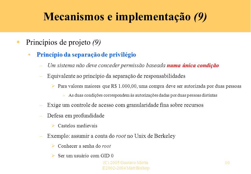 ©2002-2004 Matt Bishop (C) 2005 Gustavo Motta10 Mecanismos e implementação (9) Princípios de projeto (9) Princípio da separação de privilégioPrincípio
