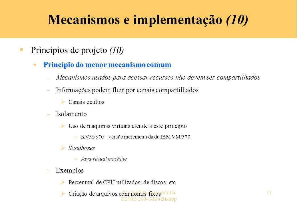 ©2002-2004 Matt Bishop (C) 2005 Gustavo Motta11 Mecanismos e implementação (10) Princípios de projeto (10) Princípio do menor mecanismo comumPrincípio do menor mecanismo comum –Mecanismos usados para acessar recursos não devem ser compartilhados –Informações podem fluir por canais compartilhados Canais ocultos –Isolamento Uso de máquinas virtuais atende a este princípio »KVM/370 – versão incrementada da IBM VM/370 Sandboxes »Java virtual machine –Exemplos Percentual de CPU utilizados, de discos, etc Criação de arquivos com nomes fixos