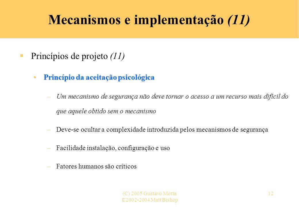 ©2002-2004 Matt Bishop (C) 2005 Gustavo Motta12 Mecanismos e implementação (11) Princípios de projeto (11) Princípio da aceitação psicológicaPrincípio da aceitação psicológica –Um mecanismo de segurança não deve tornar o acesso a um recurso mais difícil do que aquele obtido sem o mecanismo –Deve-se ocultar a complexidade introduzida pelos mecanismos de segurança –Facilidade instalação, configuração e uso –Fatores humanos são críticos
