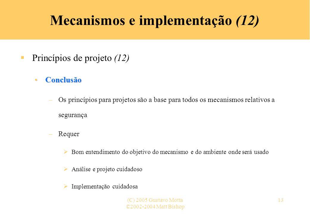©2002-2004 Matt Bishop (C) 2005 Gustavo Motta13 Mecanismos e implementação (12) Princípios de projeto (12) ConclusãoConclusão –Os princípios para proj