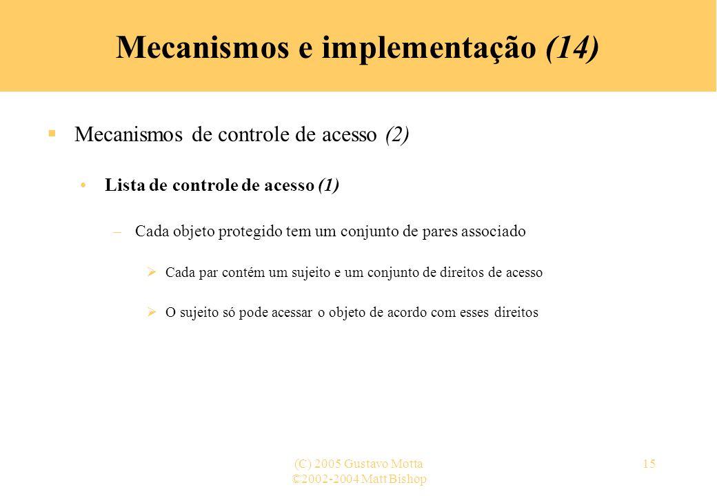 ©2002-2004 Matt Bishop (C) 2005 Gustavo Motta15 Mecanismos e implementação (14) Mecanismos de controle de acesso (2) Lista de controle de acesso (1) –Cada objeto protegido tem um conjunto de pares associado Cada par contém um sujeito e um conjunto de direitos de acesso O sujeito só pode acessar o objeto de acordo com esses direitos