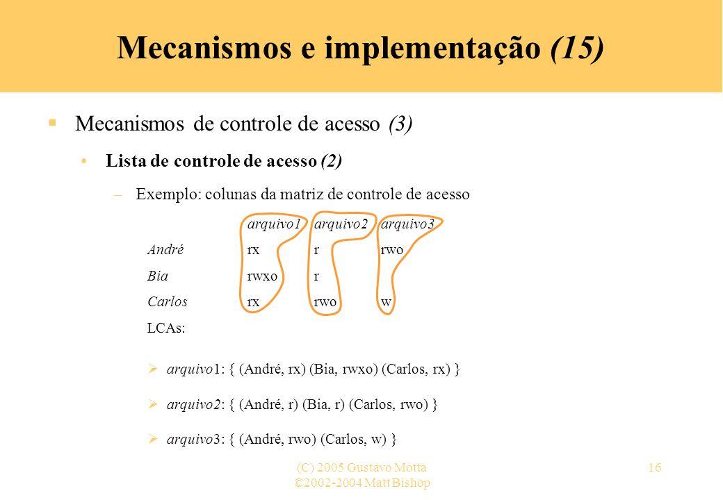 ©2002-2004 Matt Bishop (C) 2005 Gustavo Motta16 Mecanismos e implementação (15) Mecanismos de controle de acesso (3) Lista de controle de acesso (2) –