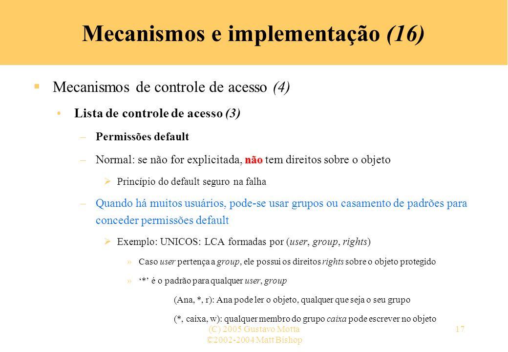 ©2002-2004 Matt Bishop (C) 2005 Gustavo Motta17 Mecanismos e implementação (16) Mecanismos de controle de acesso (4) Lista de controle de acesso (3) –