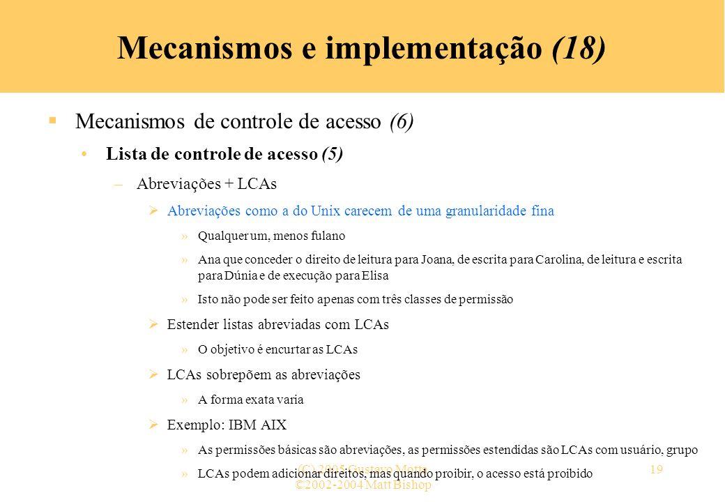 ©2002-2004 Matt Bishop (C) 2005 Gustavo Motta19 Mecanismos e implementação (18) Mecanismos de controle de acesso (6) Lista de controle de acesso (5) –