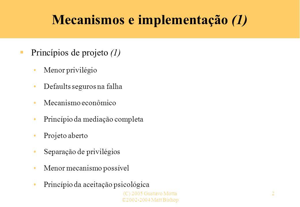 ©2002-2004 Matt Bishop (C) 2005 Gustavo Motta2 Mecanismos e implementação (1) Princípios de projeto (1) Menor privilégio Defaults seguros na falha Mecanismo econômico Princípio da mediação completa Projeto aberto Separação de privilégios Menor mecanismo possível Princípio da aceitação psicológica
