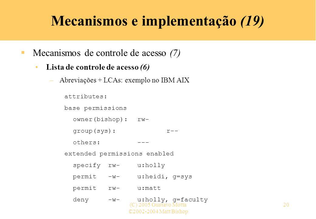 ©2002-2004 Matt Bishop (C) 2005 Gustavo Motta20 Mecanismos e implementação (19) Mecanismos de controle de acesso (7) Lista de controle de acesso (6) –