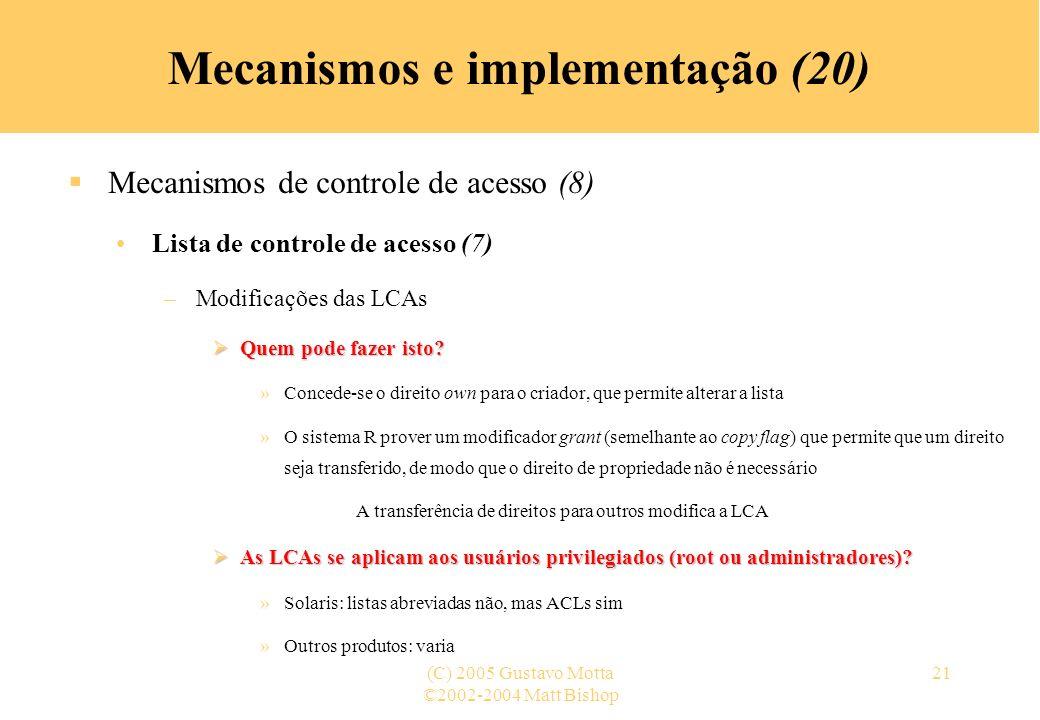 ©2002-2004 Matt Bishop (C) 2005 Gustavo Motta21 Mecanismos e implementação (20) Mecanismos de controle de acesso (8) Lista de controle de acesso (7) –Modificações das LCAs Quem pode fazer isto.