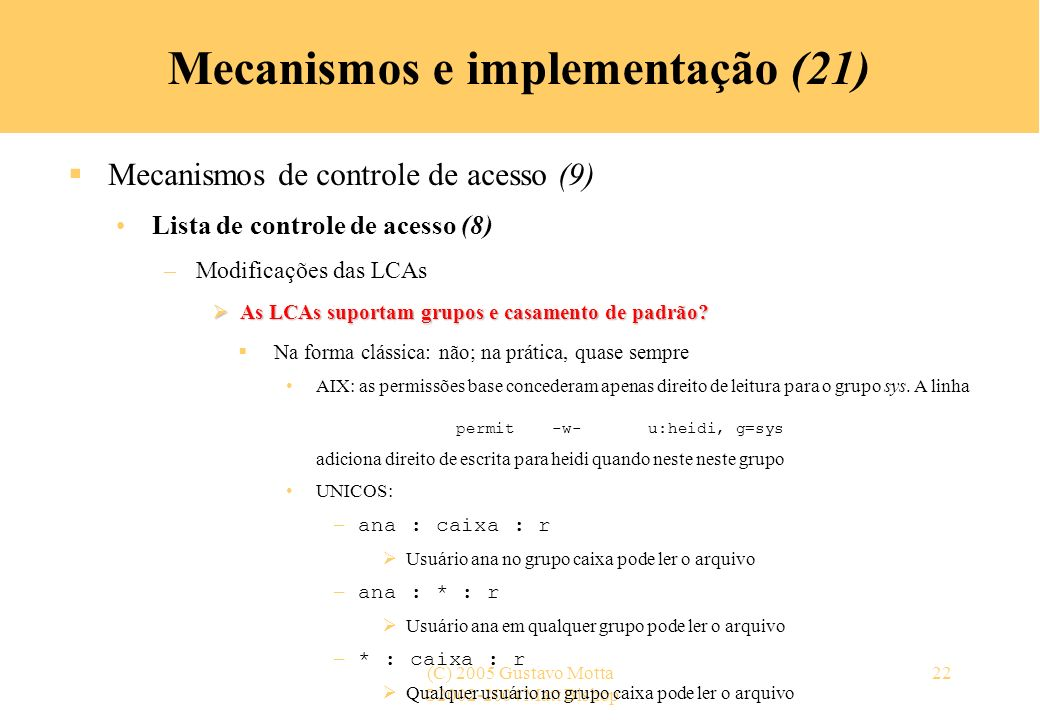 ©2002-2004 Matt Bishop (C) 2005 Gustavo Motta22 Mecanismos e implementação (21) Mecanismos de controle de acesso (9) Lista de controle de acesso (8) –
