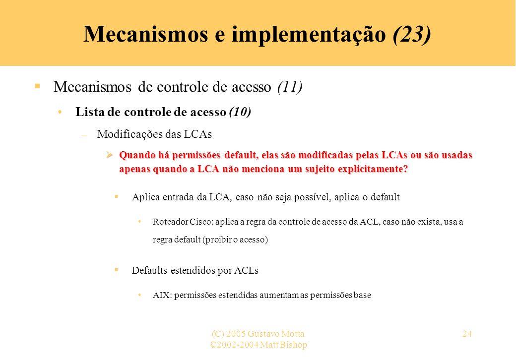 ©2002-2004 Matt Bishop (C) 2005 Gustavo Motta24 Mecanismos e implementação (23) Mecanismos de controle de acesso (11) Lista de controle de acesso (10) –Modificações das LCAs Quando há permissões default, elas são modificadas pelas LCAs ou são usadas apenas quando a LCA não menciona um sujeito explicitamente.