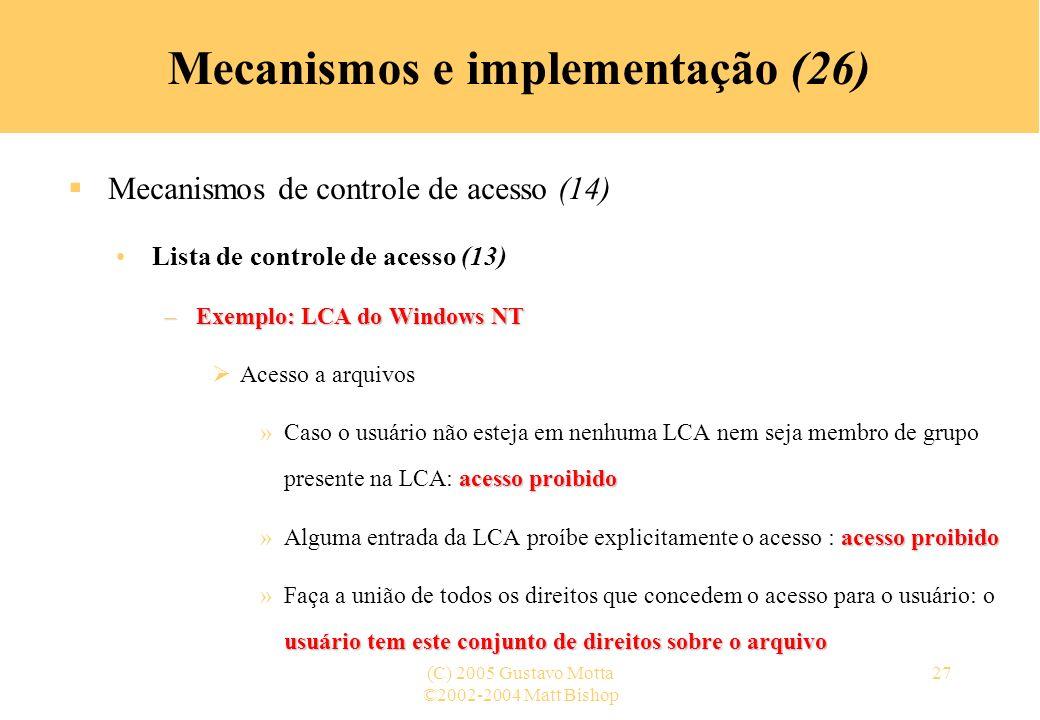 ©2002-2004 Matt Bishop (C) 2005 Gustavo Motta27 Mecanismos e implementação (26) Mecanismos de controle de acesso (14) Lista de controle de acesso (13) –Exemplo: LCA do Windows NT Acesso a arquivos acesso proibido »Caso o usuário não esteja em nenhuma LCA nem seja membro de grupo presente na LCA: acesso proibido acesso proibido »Alguma entrada da LCA proíbe explicitamente o acesso : acesso proibido usuário tem este conjunto de direitos sobre o arquivo »Faça a união de todos os direitos que concedem o acesso para o usuário: o usuário tem este conjunto de direitos sobre o arquivo