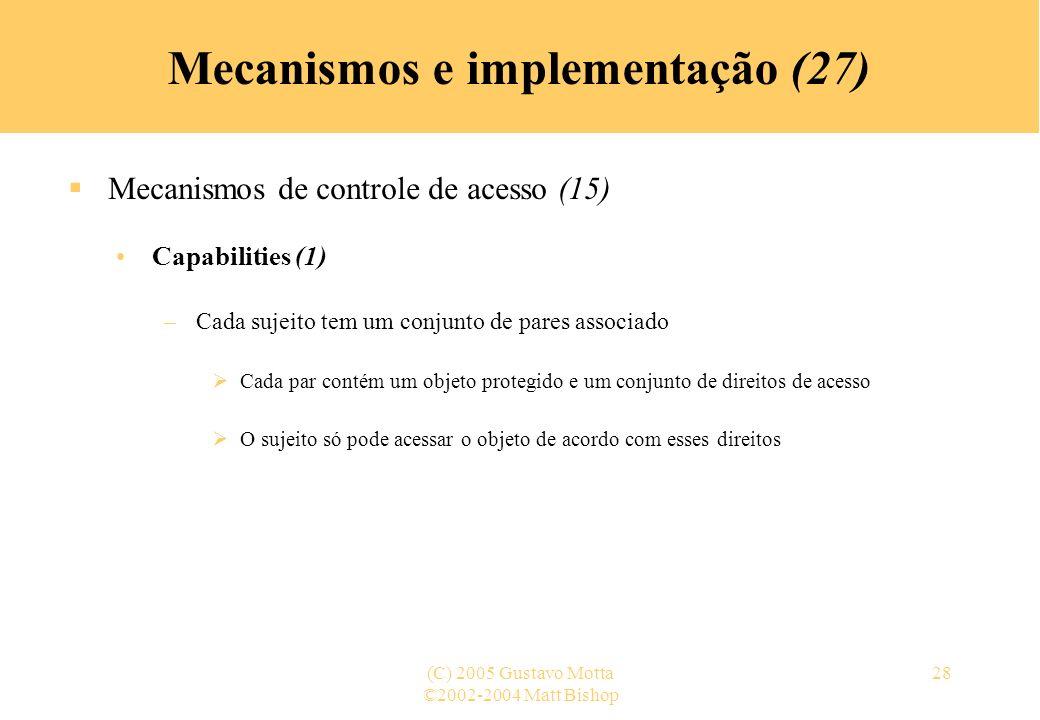 ©2002-2004 Matt Bishop (C) 2005 Gustavo Motta28 Mecanismos e implementação (27) Mecanismos de controle de acesso (15) Capabilities (1) –Cada sujeito t