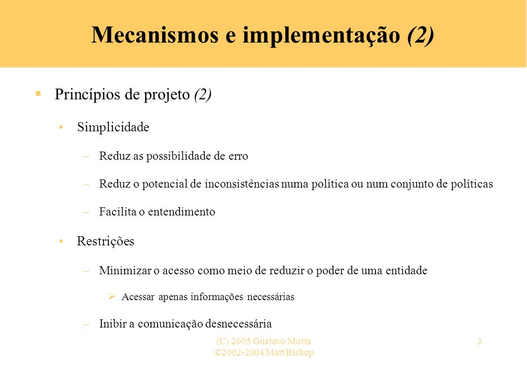 ©2002-2004 Matt Bishop (C) 2005 Gustavo Motta4 Mecanismos e implementação (3) Princípios de projeto (3) Princípio do menor privilégioPrincípio do menor privilégio privilégios –Deve-se conceder a um sujeito somente os privilégios necessários para ele executar suas tarefas Se um sujeito necessita de direitos para anexar informações num objeto, mas não alterá- las, deveria-se dar direitos de append para ele e não direitos para escrita funções –As funções do sujeito devem controlar a concessão de direitos, não a identidade descartados –Direitos devem ser concedidos conforme a necessidade, sendo descartados imediatamente após a finalização da tarefa Na prática, a maioria dos sistemas não tem o nível de granularidade de privilégios requerido para aplicar este princípio precisamente menor domínio de proteção –Requer o confinamento de processos no menor domínio de proteção possível