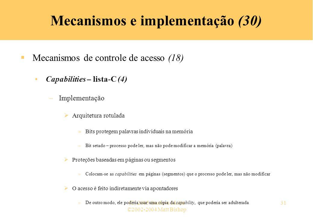 ©2002-2004 Matt Bishop (C) 2005 Gustavo Motta31 Mecanismos e implementação (30) Mecanismos de controle de acesso (18) Capabilities – lista-C (4) –Implementação Arquitetura rotulada »Bits protegem palavras individuais na memória »Bit setado – processo pode ler, mas não pode modificar a memória (palavra) Proteções baseadas em páginas ou segmentos »Colocam-se as capabilities em páginas (segmentos) que o processo pode ler, mas não modificar O acesso é feito indiretamente via apontadores »De outro modo, ele poderia usar uma cópia da capability, que poderia ser adulterada