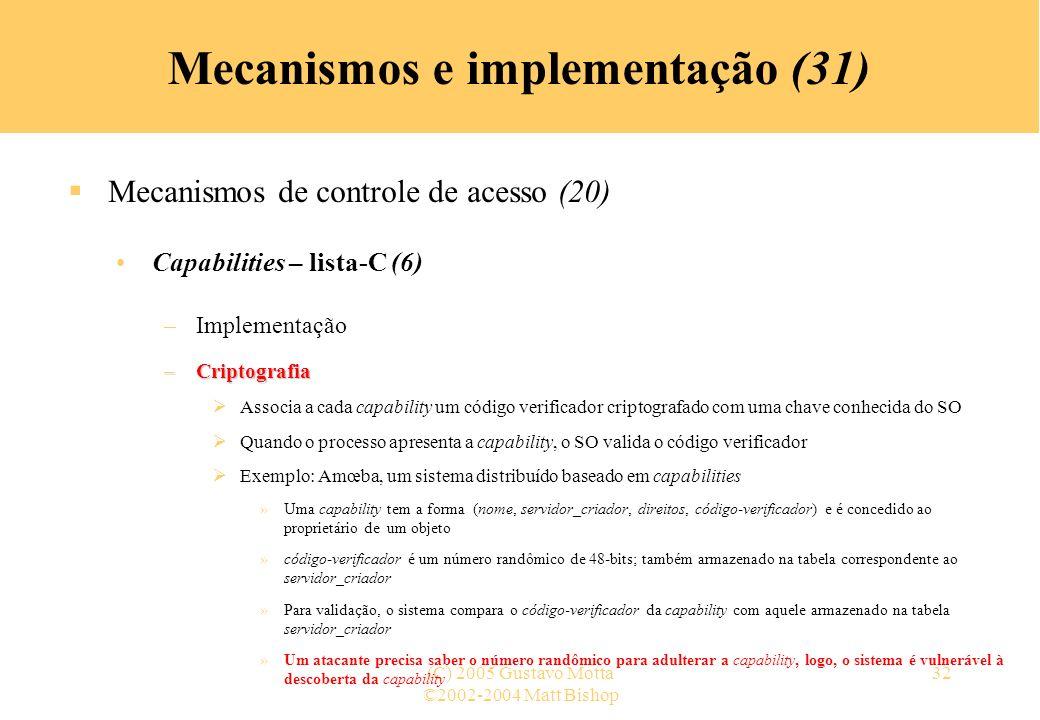 ©2002-2004 Matt Bishop (C) 2005 Gustavo Motta32 Mecanismos e implementação (31) Mecanismos de controle de acesso (20) Capabilities – lista-C (6) –Implementação –Criptografia Associa a cada capability um código verificador criptografado com uma chave conhecida do SO Quando o processo apresenta a capability, o SO valida o código verificador Exemplo: Amœba, um sistema distribuído baseado em capabilities »Uma capability tem a forma (nome, servidor_criador, direitos, código-verificador) e é concedido ao proprietário de um objeto »código-verificador é um número randômico de 48-bits; também armazenado na tabela correspondente ao servidor_criador »Para validação, o sistema compara o código-verificador da capability com aquele armazenado na tabela servidor_criador »Um atacante precisa saber o número randômico para adulterar a capability, logo, o sistema é vulnerável à descoberta da capability