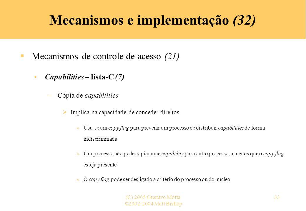 ©2002-2004 Matt Bishop (C) 2005 Gustavo Motta33 Mecanismos e implementação (32) Mecanismos de controle de acesso (21) Capabilities – lista-C (7) –Cópi